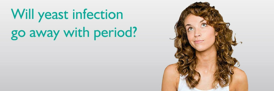 Will yeast infection go away with period