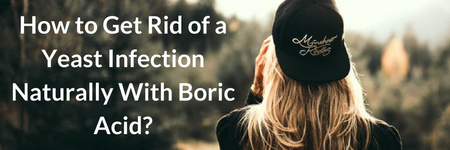 Get Rid of a Yeast Infection Naturally With Boric Acid